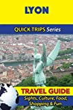 Lyon Travel Guide (Quick Trips Series): Sights, Culture, Food, Shopping & Fun