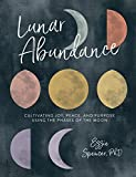 Lunar Abundance: Cultivating Joy, Peace, and Purpose Using the Phases of the Moon