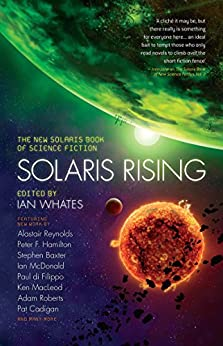 Solaris Rising: The New Solaris Book of Science Fiction by [Whates, Ian, Reynolds, Alastair, Hamilton, Peter F., Baxter, Stephen, Macleod, Ken, di Filippo, Paul, Sullivan, Tricia, Cadigan, Pat, Roberts, Adam, Tidhar, Lavie]