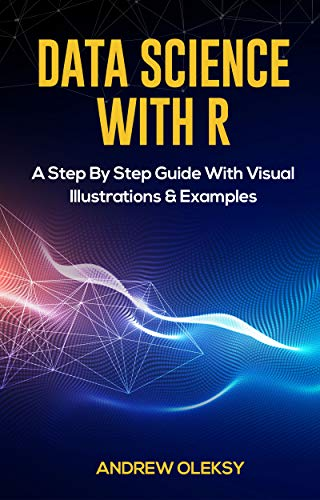 Data Science with R: A Step By Step Guide With Visual Illustrations & Examples (English Edition) por Andrew Oleksy