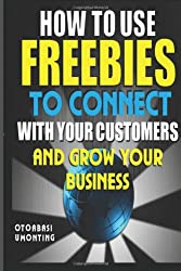 How To Use Freebies To Connect With Your Customers And Grow Your Business: What Giving Can Do For You And Your Business