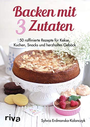 Backen mit 3 Zutaten: 50 raffinierte Rezepte für Kuchen, Kekse, Snacks und herzhaftes Gebäck