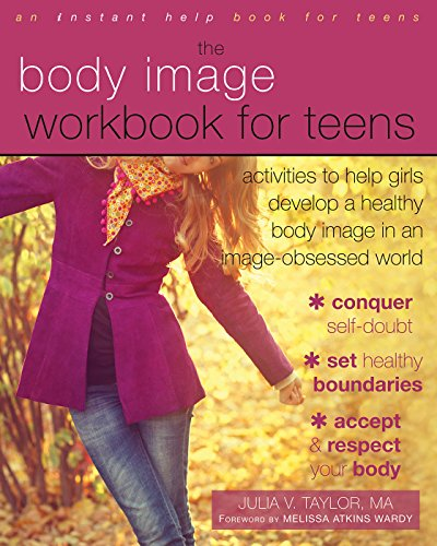 Body Image Workbook for Teens: Activities to Help Girls Develop a Healthy Body Image in an Image-Obsessed World (An Instant Help Book for Teens)