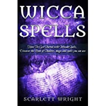 Wicca Spell: How To Get Started With Wiccan Spells, Discover The Book Of Shadows, Magic And Spells You Can Use