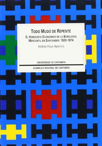 Todo mudó de repente: El horizonte económico de la burguesía mercantil en Santander, 1820-1874 (Sociales) por Andrés Hoyo Aparicio