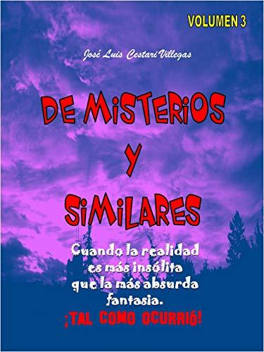 DE MISTERIOS Y SIMILARES Volumen 3: Cuando la realidad es más insólita que la más absurda fantasía. ¡Tal como ocurrió! por José Luis Cestari Villegas