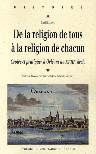 De la religion de tous à la religion de chacun : Croire et pratiquer à Orléans au XVIIIe siècle par Gaël Rideau