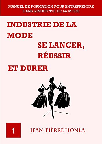 INDUSTRIE DE LA MODE - SE LANCER, RÉUSSIR ET DURER: Manuel de formation pour entreprendre dans l'industrie de la mode (Vol t. 1)