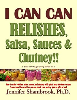 I CAN CAN RELISHES, Salsa, Sauces & Chutney!! How to make relishes, salsa, sauces, and chutney with quick, easy heirloom recipes from around the world ... Living Series Book 3) (English Edition) par [Shambrook, Jennifer]