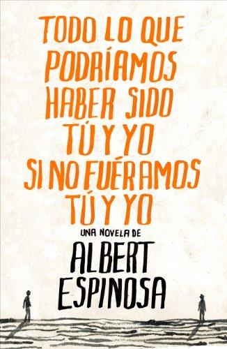 Todo lo que podríamos haber sido tú y yo si no fuéramos tú y yo por Albert Espinosa