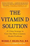 THE VITAMIN D SOLUTION: A 3-STEP STRATEGY TO CURE OUR MOST COMMON HEALTH PROBLEMS By Holick, Michael F.(Author)Paperback on 22-Feb-2011