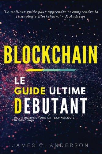 Blockchain: Le Guide Ultime du Débutant pour comprendre la technologie Blockchain