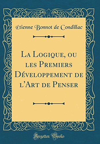 La Logique, Ou Les Premiers Développement de l'Art de Penser (Classic Reprint) par Etienne Bonnot De Condillac