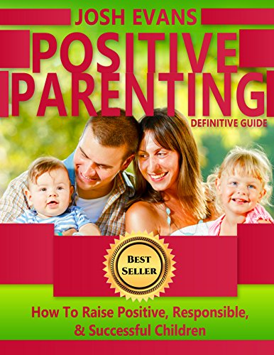 Positive Parenting: Definitive Guide: How To Raise Positive, Responsible, & Successful Children (Positive Parenting, Positive Children, Responsible kids, Happy Children, Successful Children Book 1)