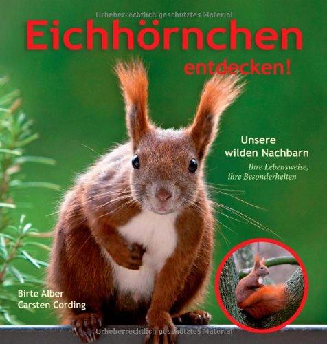 Preisvergleich Produktbild Eichhörnchen entdecken!: Unsere wilden Nachbarn – Ihre Lebensweise, ihre Besonderheiten