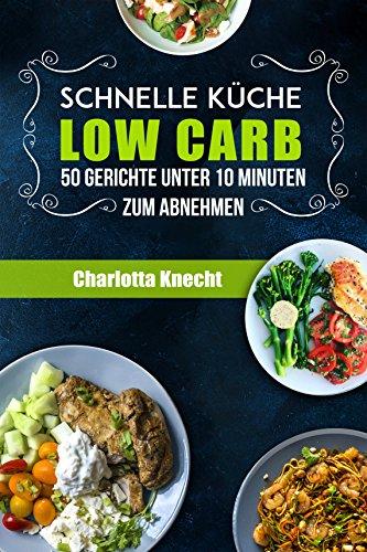 Low Carb: Schnelle Küche Low Carb - 50 Gerichte unter 10 Minuten zum ...