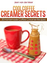 Cool Coffee Creamer Secrets: 20 Homemade Coffee Creamer Recipes (The joys of coffee Book 3) (English Edition)