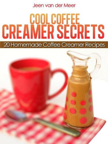 3 Creamer (Cool Coffee Creamer Secrets: 20 Homemade Coffee Creamer Recipes (The joys of coffee Book 3) (English Edition))