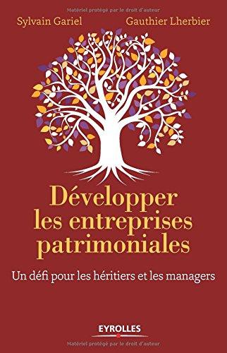 Développer les entreprises patrimoniales: Un défi pour les héritiers et les managers.