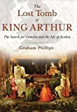 The Lost Tomb of King Arthur: The Search for Camelot and the Isle of Avalon
