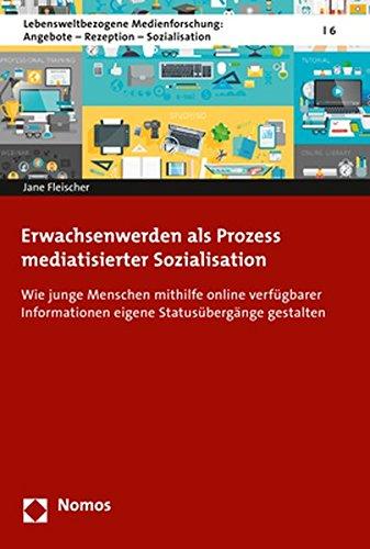 Erwachsenwerden als Prozess mediatisierter Sozialisation: Wie junge Menschen mit Hilfe online verfügbarer Informationen eigene Entwicklungsaufgaben Angebote - Rezeption - Sozialisation, Band 5