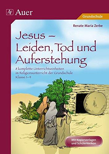 Jesus - Leiden, Tod und Auferstehung: 8 komplette Unterrichtseinheiten im Religionsunterricht der Grundschule - Klasse 1-4 (Das Leben Jesu)