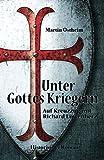 Unter Gottes Kriegern: Auf Kreuzzug mit Richard Löwenherz - Martin Ostheim