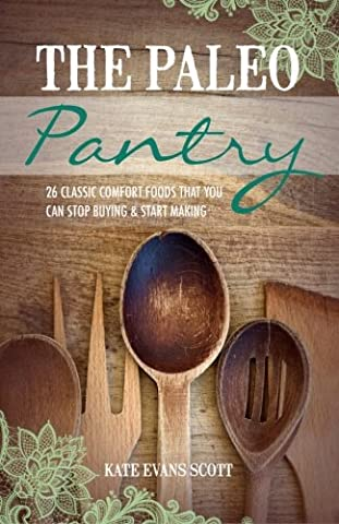 The Paleo Pantry : 26 Classic Comfort Foods That You Can Stop Buying And Start Making
