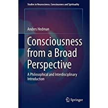 Consciousness from a Broad Perspective: A Philosophical and Interdisciplinary Introduction (Studies in Neuroscience, Consciousness and Spirituality)