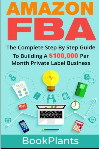 Amazon FBA: The Complete Step By Step Guide To Building A $100,000 Per Month Private Label Business - 4 Bonuses Included, 2016 Edition (Seven-Figure Passive Income Blueprint, Amazon FBA Blackbook)