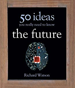 The Future: 50 Ideas You Really Need to Know (50 Ideas You Really Need to Know series) (English Edition) von [Watson, Richard]