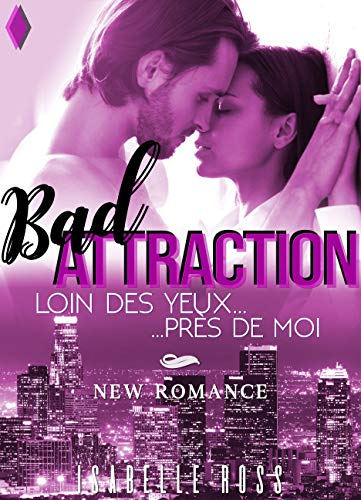 BAD Attraction / Loin Des Yeux... Près De Moi: (New Romance) par Isabelle Ross