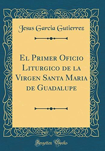 El Primer Oficio Liturgico de la Virgen Santa Maria de Guadalupe (Classic Reprint)