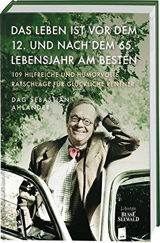 Das Leben ist vor dem 12. und nach dem 65. Lebensjahr am besten: 109 hilfreiche und humorvolle Ratschläge für glückliche Rentner -