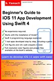 Beginner's Guide to iOS 11 App Development Using Swift 4: Xcode, Swift and App Design...