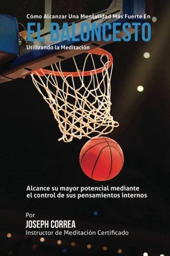 Como Alcanzar una Mentalidad Mas Fuerte en el Baloncesto utilizando la Meditacion: Alcance su mayor potencial mediante el control de sus pensamientos internos por Joseph Correa (Instructor certificado en meditacion)