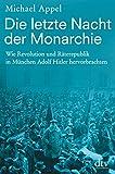 Die letzte Nacht der Monarchie: Wie Revolution und Räterepublik in München Adolf Hitler hervorbrachten
