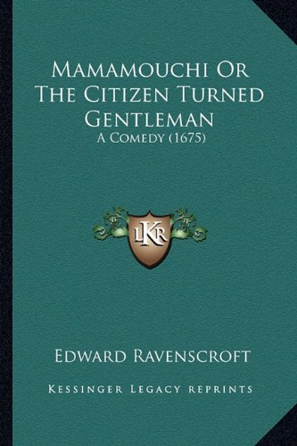 Mamamouchi or the Citizen Turned Gentleman: A Comedy (1675) - Ravenscroft Classic Collection