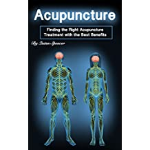 Acupuncture: Finding the Right Acupuncture Treatment with the Best Benefits (English Edition)