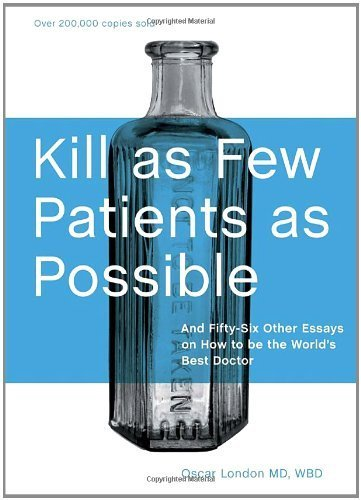 Kill as Few Patients as Possible: And Fifty-Six Other Essays on How to Be the World's Best Doctor by London, Oscar (2008) Hardcover