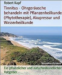 Tinnitus - Ohrgeräusche behandeln mit Pflanzenheilkunde (Phytotherapie), Akupressur und Wasserheilkunde: Ein pflanzlicher und naturheilkundlicher Ratgeber