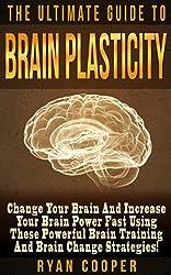 Brain Plasticity: The Ultimate Guide To Brain Plasticity! - Change Your Brain And Increase Your Brain Power Fast Using These Powerful Brain Training And ... Neuroplasticity, Memory Improvemen)