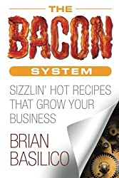 The Bacon System: Sizzlin' Hot Recipes That Grow Your Business by Brian Basilico (2016-04-15)