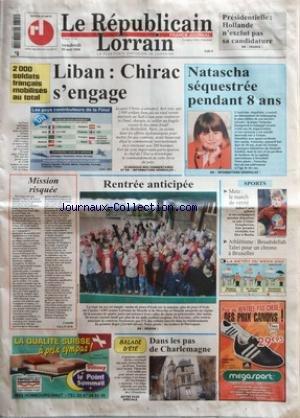 REPUBLICAIN LORRAIN (LE) [No 200] du 25/08/2006 - PRESIDENTIELLE - HOLLANDE N+¡EXCLUT PAS SA CANDIDATURE - LIBAN - CHIRAC S+¡ENGAGE 2 000 SOLDATS FRAN-½AIS MOBILISES AU TOTAL - NATASCHA SEQUESTREE PENDANT 8 ANS - MISSION RISQUEE PAR CAMILLE OLLIVIER - RENTREE ANTICIPEE - DANS LES PAS DE CHARLEMAGNE - SPORTS - METZ - LE MATCH DE VERITE - ATHLETISME - BOUABDELLAH TAHRI POUR UN CHRONO A BRUXELLES par Collectif