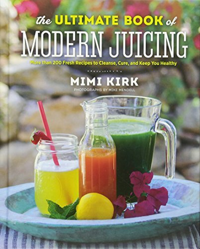 The Ultimate Book of Modern Juicing - More Than 200 Fresh Recipes to Cleanse, Cure, and Keep You Healthy by Mimi Kirk (12-May-2015) Hardcover