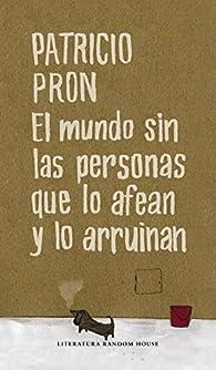 El mundo sin las personas que lo afean y lo arruinan par Patricio Pron