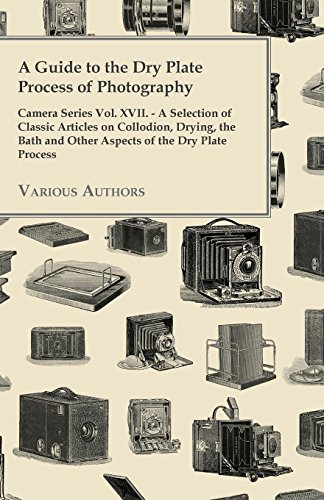 A Guide to the Dry Plate Process of Photography - Camera Series Vol. XVII. - A Selection of Classic Articles on Collodion, Drying, the Bath and Othe