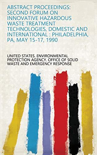 Abstract proceedings: Second Forum on Innovative Hazardous Waste Treatment Technologies, Domestic and International : Philadelphia, PA, May 15-17, 1990 (English Edition)