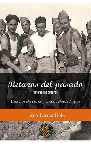 Retazos del pasado: Historias de guerras. Una novela corta y cinco relatos largos (Los escritos de Ana Larraz Galé) por Ana Larraz Galé