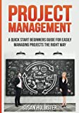 Project Management: A Quick Start Beginners Guide For Easily Managing Projects The Right Way: Volume 3 (Essential Tools and Techniques For A Winning ... Proper Start Up and Project Management Guide)